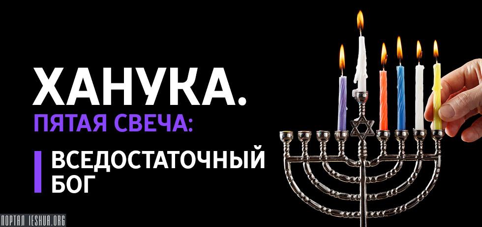 Ханука. Пятая свеча: Вседостаточный Бог