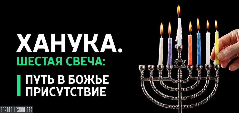 Ханука. Шестая свеча: путь в Божье присутствие