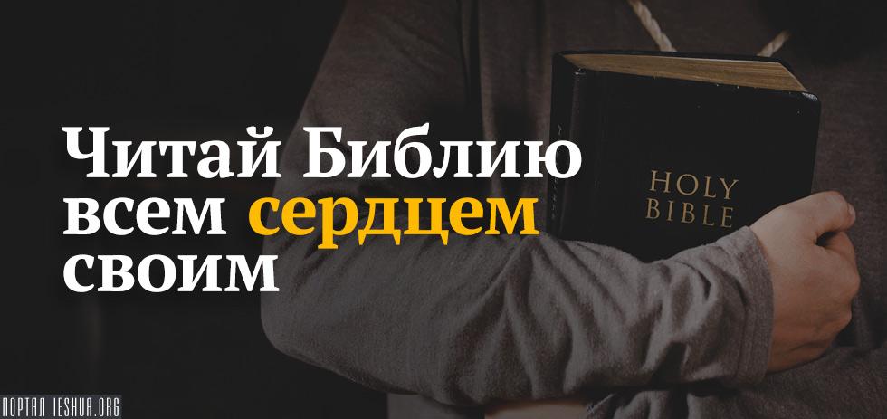Читай Библию всем сердцем своим