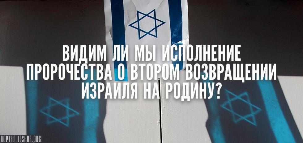 Видим ли мы исполнение пророчества о втором возвращении Израиля на родину?
