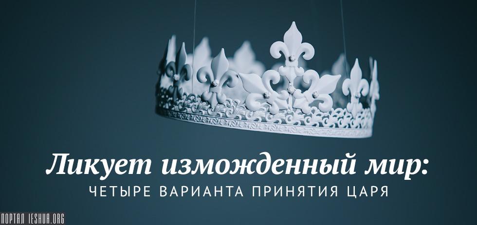 Ликует изможденный мир: четыре варианта принятия Царя