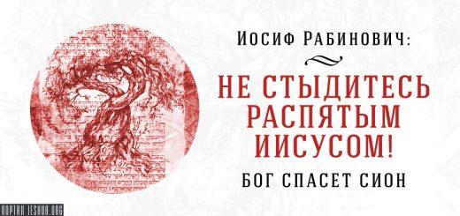 Иосиф Рабинович: Не стыдитесь распятым Иисусом! Бог спасёт Сион