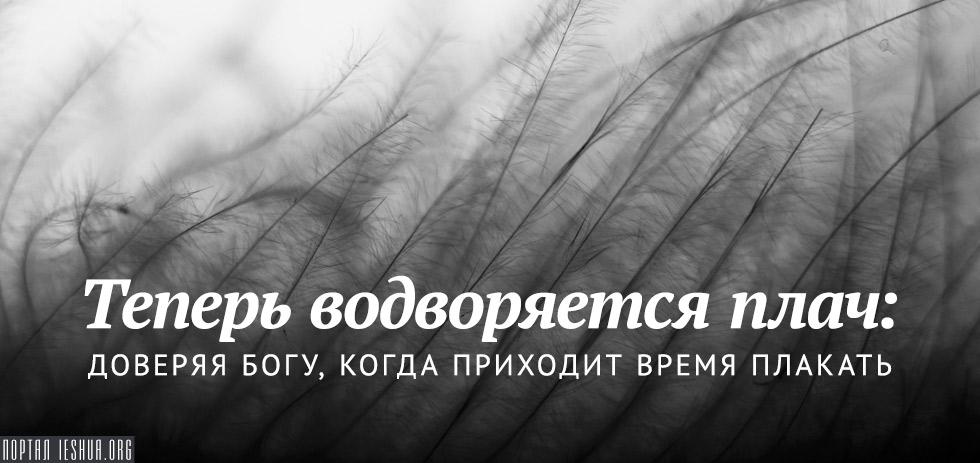 Теперь водворяется плач: доверяя Богу, когда приходит время плакать