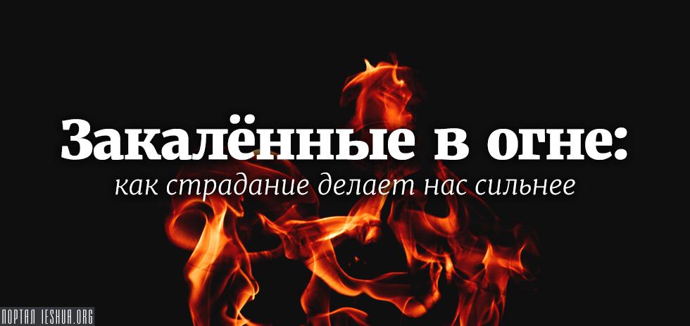 Закалённые в огне: как страдание делает нас сильнее