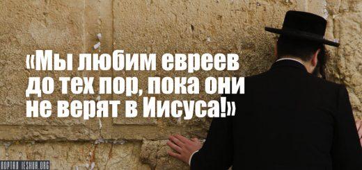 «Мы любим евреев до тех пор, пока они не верят в Иисуса!»