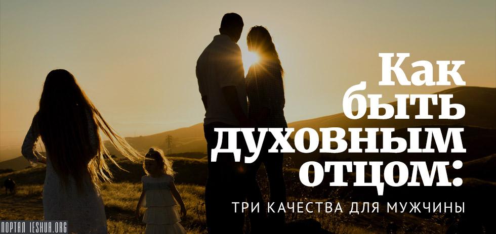 Как быть духовным отцом: три качества для мужчины