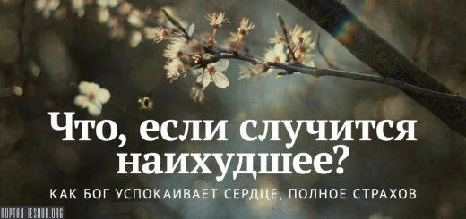 Что, если случится наихудшее? Как Бог успокаивает сердце, полное страхов