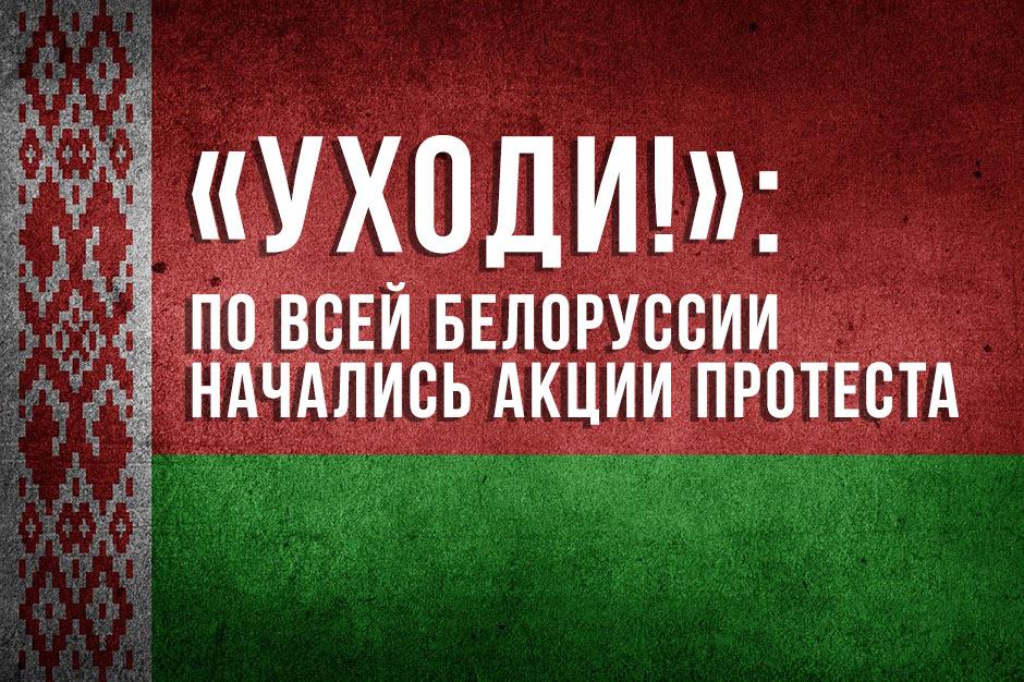 «Уходи!»: по всей Белоруссии начались акции протеста