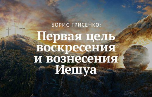 Борис Грисенко: Первая цель воскресения и вознесения Иешуа