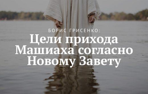Борис Грисенко: Цели прихода Машиаха согласно Новому Завету